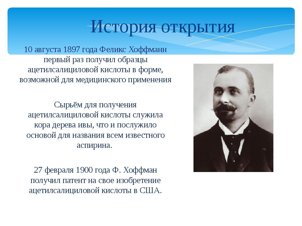 10 августа 1897 года Феликс Хоффманн первый раз получил образцы ацетилсалицил...