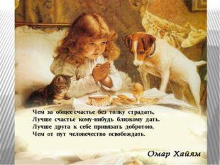 Чем за общее счастье без толку страдать, Лучше счастье кому-нибудь близкому д