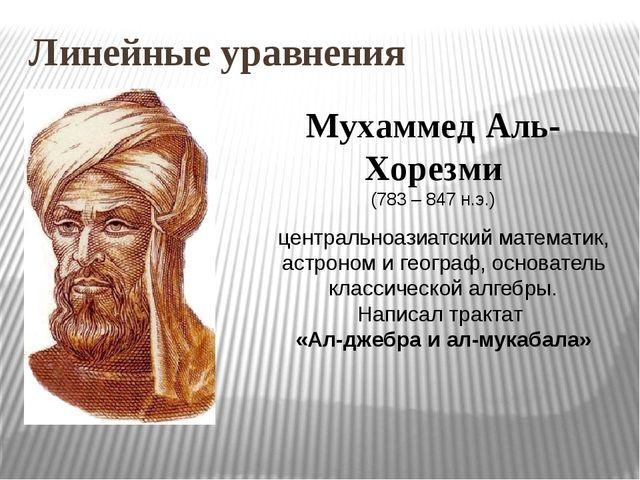 Линейные уравнения Мухаммед Аль-Хорезми (783 – 847 н.э.) центральноазиатский...