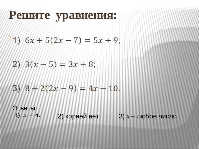 Решите уравнения:  Ответы:  2) корней нет. 3) x – любое число