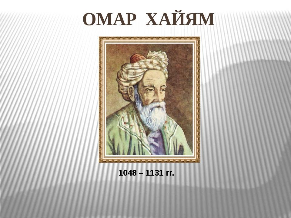 ОМАР ХАЙЯМ 1048 – 1131 гг.