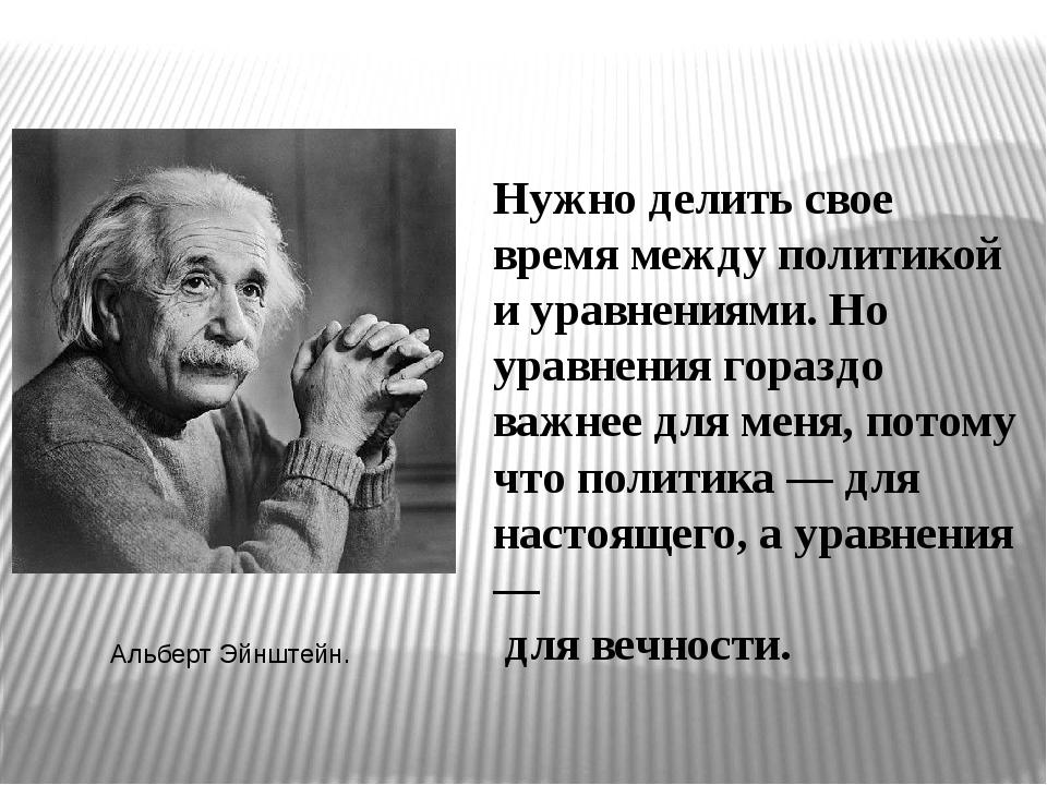 Нужно делить свое время между политикой и уравнениями. Но уравнения гораздо в...