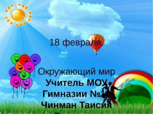 18 февраля. Окружающий мир Учитель МОУ Гимназии №10 Чинман Таисия Павловна