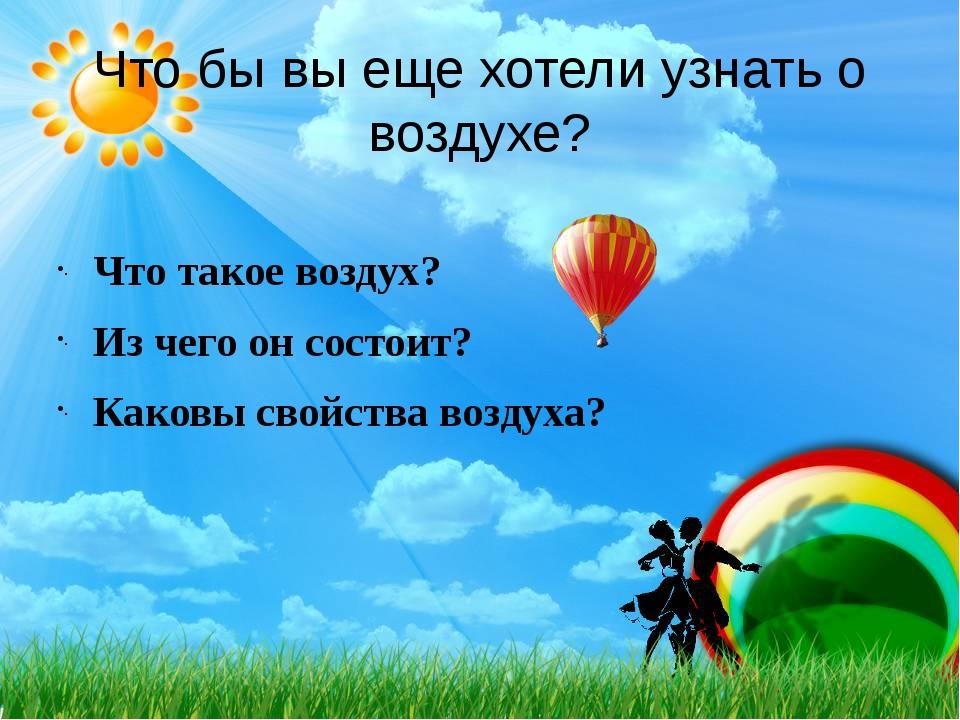 Что бы вы еще хотели узнать о воздухе? Что такое воздух? Из чего он состоит?...