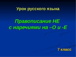 Урок русского языка Правописание НЕ с наречиями на –О и -Е 7 класс