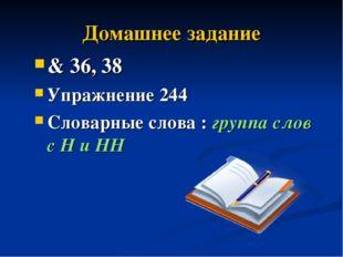 Домашнее задание & 36, 38 Упражнение 244 Словарные слова : группа слов с Н и НН