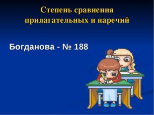 Степень сравнения прилагательных и наречий Богданова - № 188