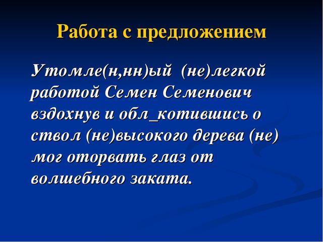 Работа с предложением Утомле(н,нн)ый (не)легкой работой Семен Семенович вздох...
