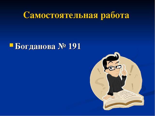 Самостоятельная работа Богданова № 191