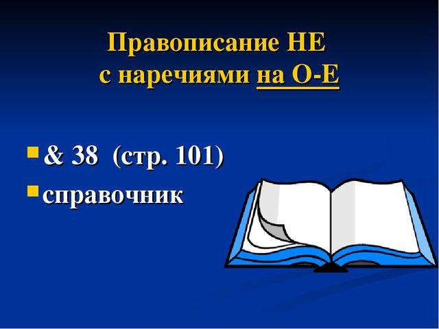 Правописание НЕ с наречиями на О-Е & 38 (стр. 101) справочник