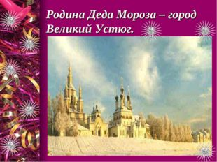 Родина Деда Мороза – город Великий Устюг.