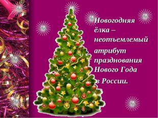 Новогодняя ёлка – неотъемлемый атрибут празднования Нового Года в России. .