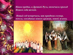 Наши предки, в Древней Руси, отмечали приход Нового года весной. Новый год в