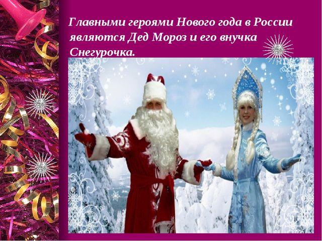 Главными героями Нового года в России являются Дед Мороз и его внучка Снегур...