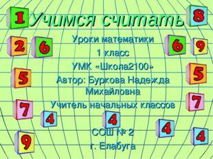 Учимся считать Уроки математики 1 класс УМК «Школа2100» Автор: Буркова Надежд