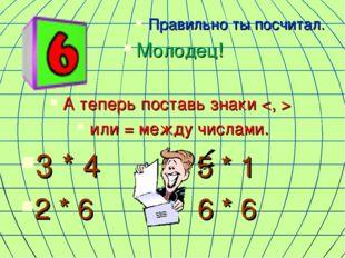 Правильно ты посчитал. Молодец! А теперь поставь знаки  или = между числами.