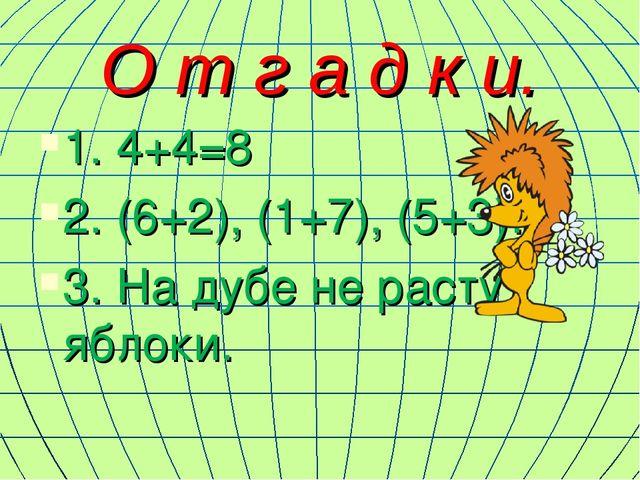 О т г а д к и. 1. 4+4=8 2. (6+2), (1+7), (5+3)… 3. На дубе не растут яблоки.