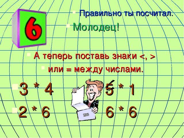 Правильно ты посчитал. Молодец! А теперь поставь знаки  или = между числами....