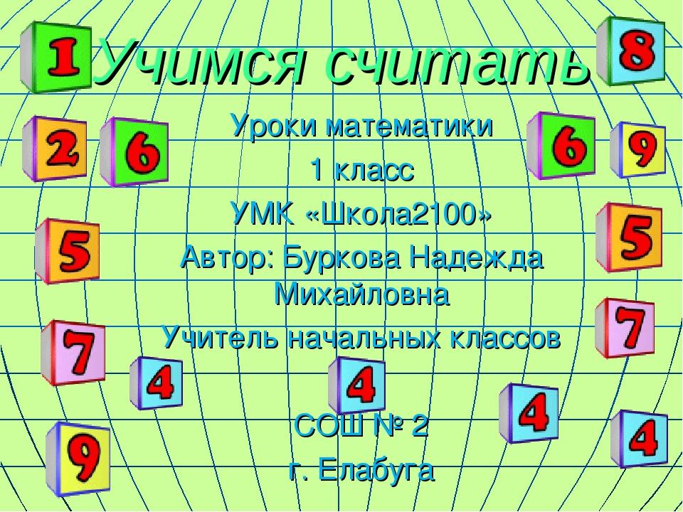 Учимся считать Уроки математики 1 класс УМК «Школа2100» Автор: Буркова Надежд...