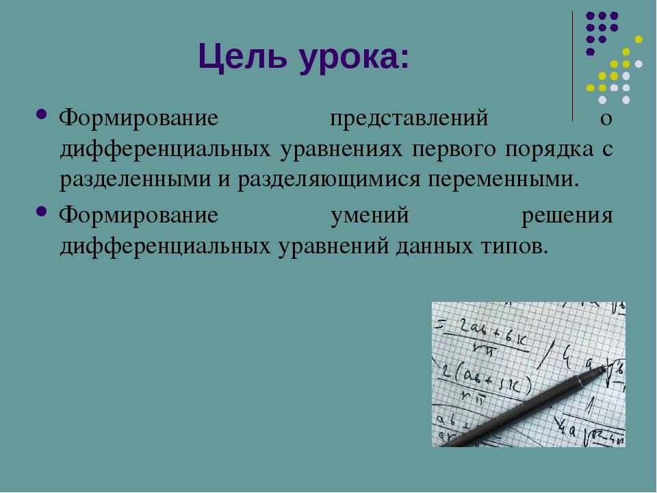 Цель урока: Формирование представлений о дифференциальных уравнениях первого...