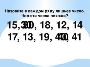 15, 30, 18, 12, 14 17, 13, 19, 40, 41 30 40 Назовите в каждом ряду лишнее чи