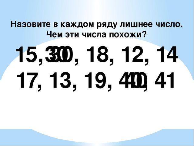 15, 30, 18, 12, 14 17, 13, 19, 40, 41 30 40 Назовите в каждом ряду лишнее чи...