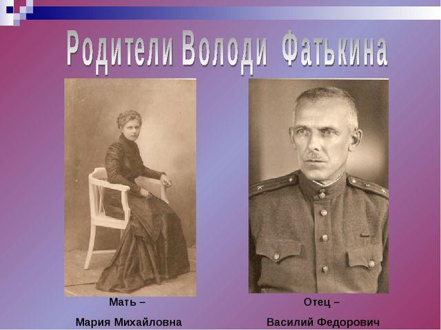 Отец – Василий Федорович Мать – Мария Михайловна