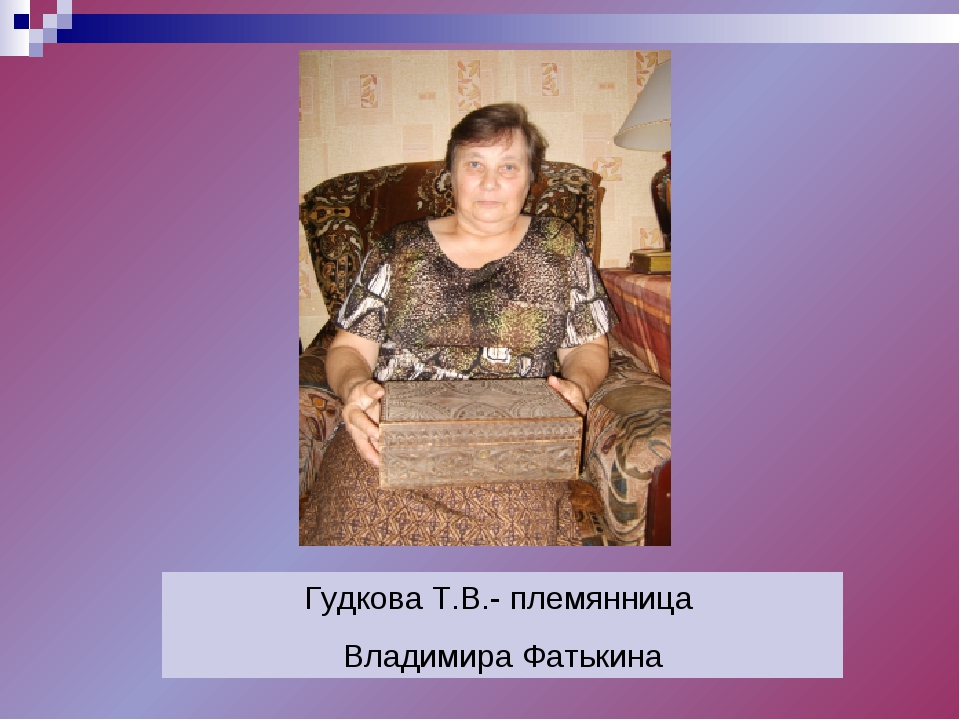 Гудкова Т.В.- племянница Владимира Фатькина