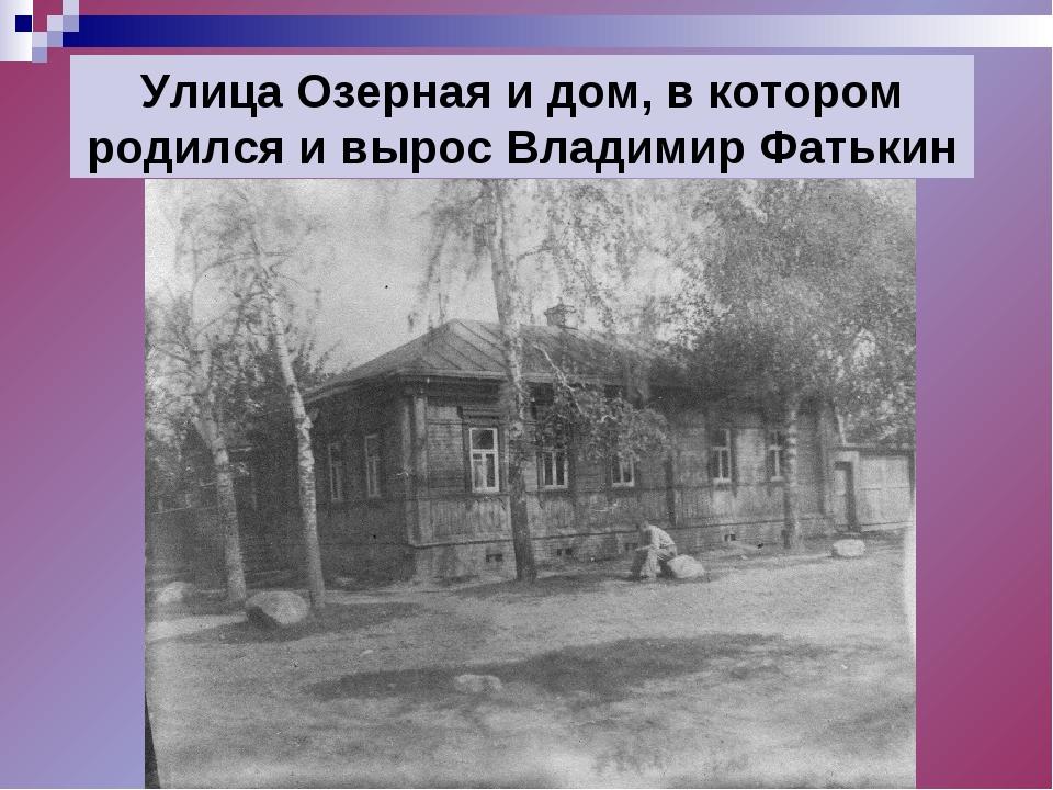 Улица Озерная и дом, в котором родился и вырос Владимир Фатькин