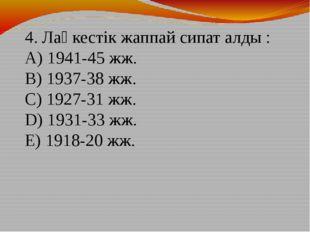 4. Лаңкестік жаппай сипат алды : A) 1941-45 жж. B) 1937-38 жж. C) 1927-31 жж