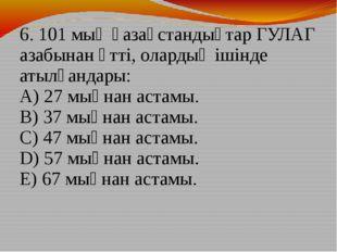 6. 101 мың қазақстандықтар ГУЛАГ азабынан өтті, олардың ішінде атылғандары: A