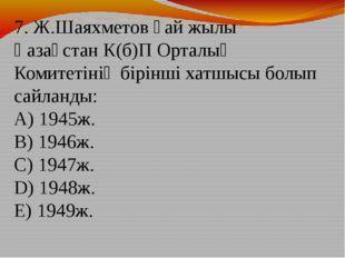 7. Ж.Шаяхметов қай жылы Қазақстан К(б)П Орталық Комитетінің бірінші хатшысы б