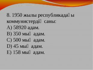 8. 1950 жылы республикадағы коммунистердің саны: A) 58920 адам. B) 350 мың ад