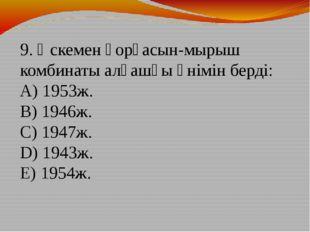 9. Өскемен қорғасын-мырыш комбинаты алғашқы өнімін берді: A) 1953ж. B) 1946ж
