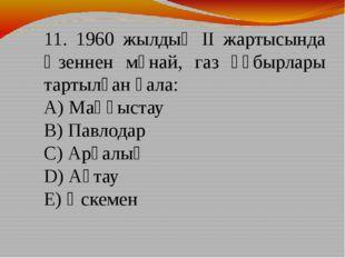11. 1960 жылдың ІІ жартысында Өзеннен мұнай, газ құбырлары тартылған қала: А)