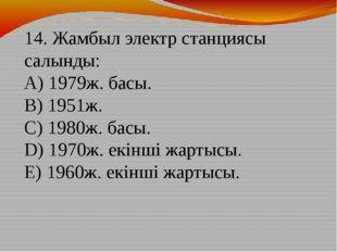 14. Жамбыл электр станциясы салынды: A) 1979ж. басы. B) 1951ж. C) 1980ж. ба