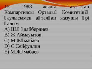 15. 1988 жылы Қазақстан Компартиясы Орталық Комитетінің қаулысымен ақталған