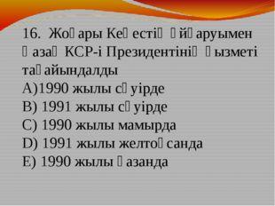 16. Жоғары Кеңестің ұйғаруымен Қазақ КСР-і Президентінің қызметі тағайындалды
