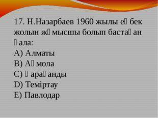 17. Н.Назарбаев 1960 жылы еңбек жолын жұмысшы болып бастаған қала: А) Алматы