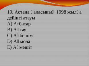 19. Астана қаласының 1998 жылға дейінгі атауы А) Атбасар В) Ақтау С) Ақбешім