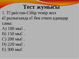 1. Түркістан-Сібір темір жол ќұрылысында еңбек еткен адамдар саны: A) 100 мың