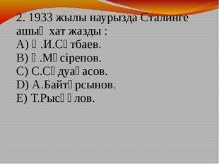 2. 1933 жылы наурызда Сталинге ашық хат жазды : A) Қ.И.Сәтбаев. B) Ғ.Мүсірепо