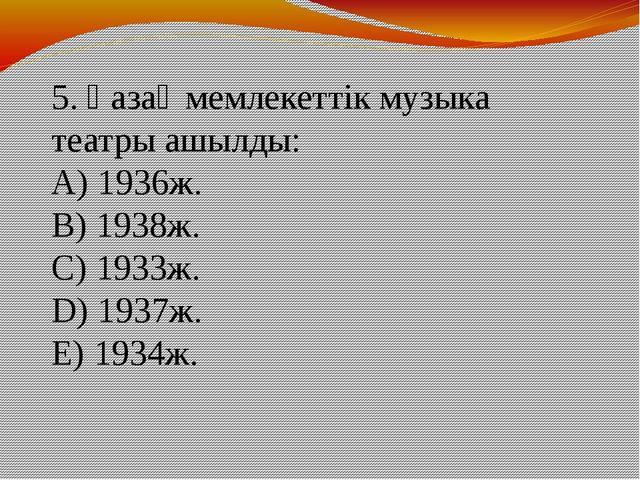 5. Қазақ мемлекеттік музыка театры ашылды: A) 1936ж. B) 1938ж. C) 1933ж. D)...