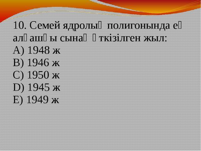 10. Семей ядролық полигонында ең алғашқы сынақ өткізілген жыл: А) 1948 ж В) 1...