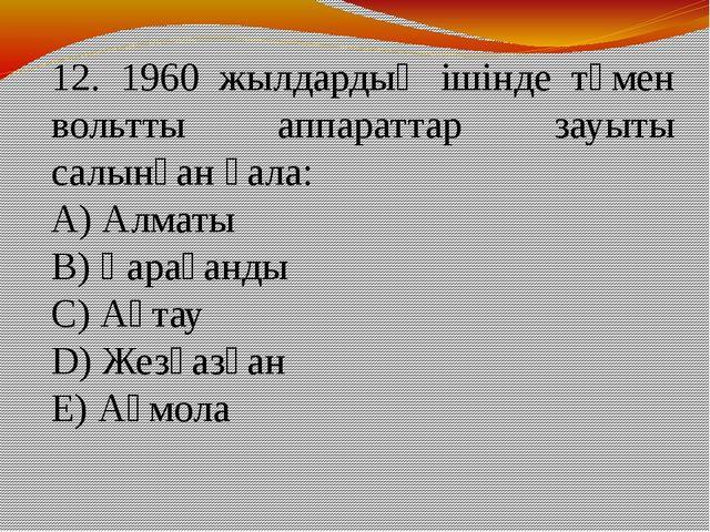 12. 1960 жылдардың ішінде төмен вольтты аппараттар зауыты салынған қала: А) А...