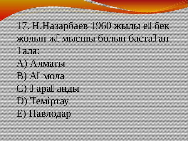 17. Н.Назарбаев 1960 жылы еңбек жолын жұмысшы болып бастаған қала: А) Алматы...