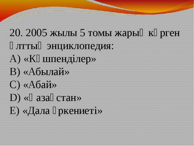 20. 2005 жылы 5 томы жарық көрген Ұлттық энциклопедия: А) «Көшпенділер» В) «А...