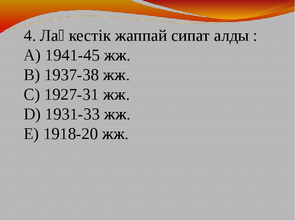 4. Лаңкестік жаппай сипат алды : A) 1941-45 жж. B) 1937-38 жж. C) 1927-31 жж...