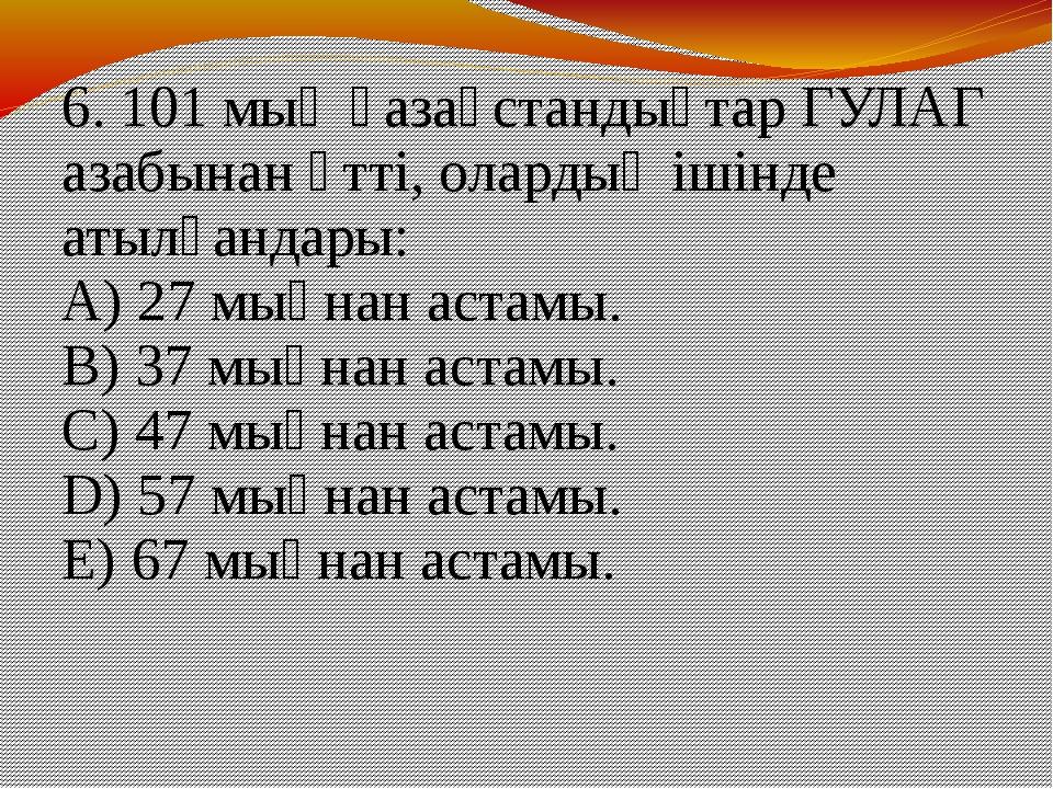 6. 101 мың қазақстандықтар ГУЛАГ азабынан өтті, олардың ішінде атылғандары: A...