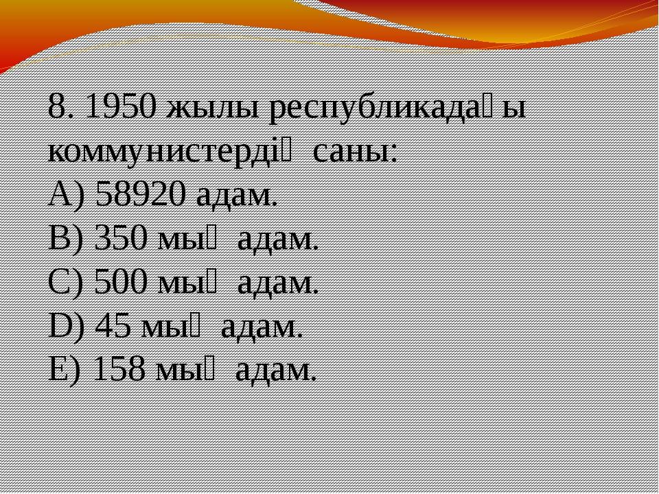 8. 1950 жылы республикадағы коммунистердің саны: A) 58920 адам. B) 350 мың ад...
